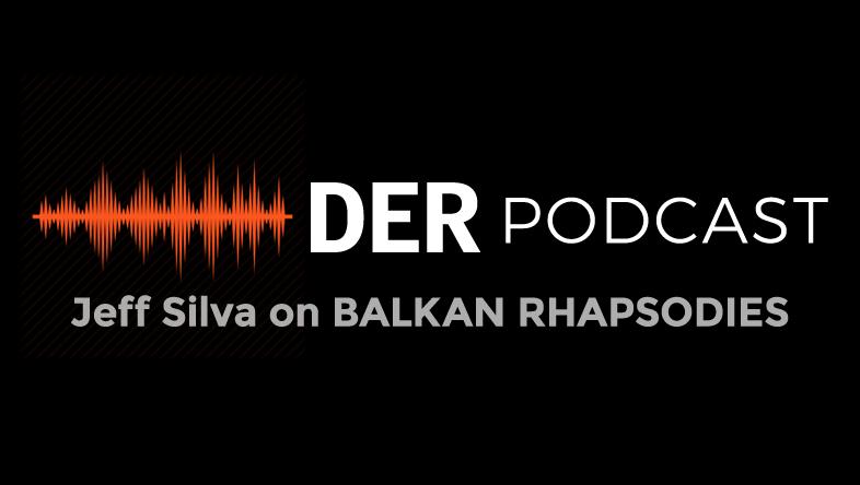 DER Podcast: Jeff Silva on BALKAN RHAPSODIES