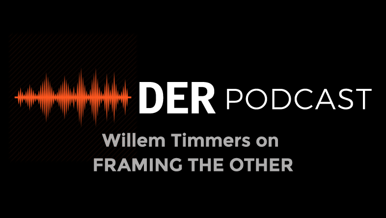DER Podcast: Willem Timmers on FRAMING THE OTHER