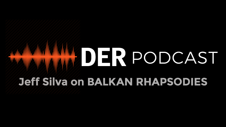 DER Podcast: Jeff Silva on BALKAN RHAPSODIES
