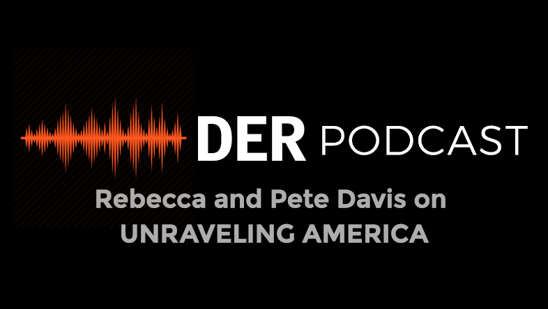 DER Podcast : Rebecca and Pete Davis on UNRAVELLING AMERICA