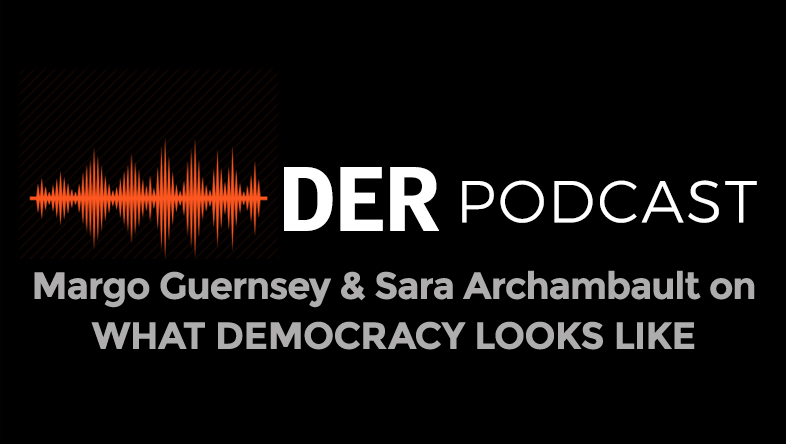 DER Podcast: Filmmakers Margo Guernsey and Sara Archambault - What Democracy Looks Like